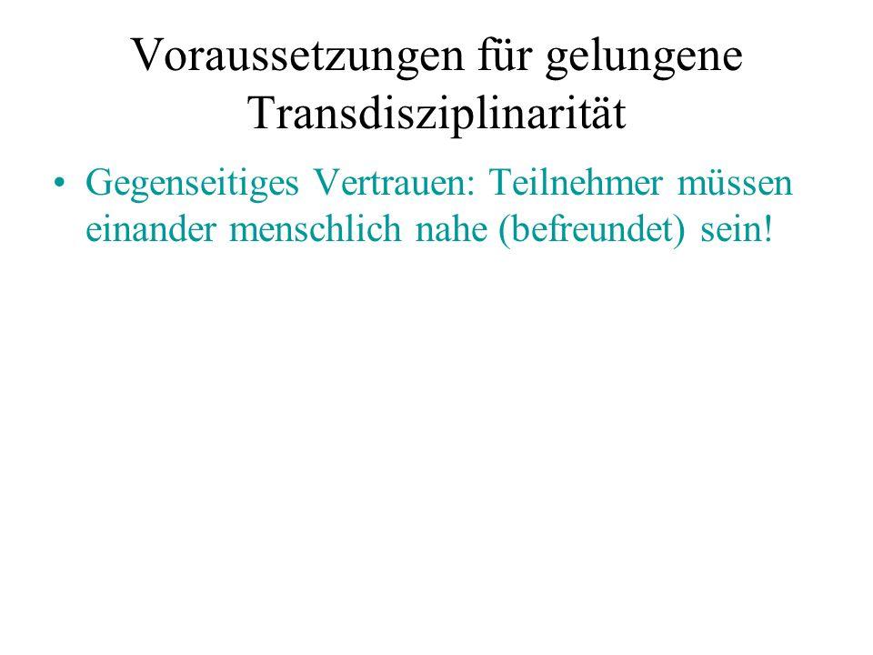 Voraussetzungen für gelungene Transdisziplinarität Gegenseitiges Vertrauen: Teilnehmer müssen einander menschlich nahe (befreundet) sein!