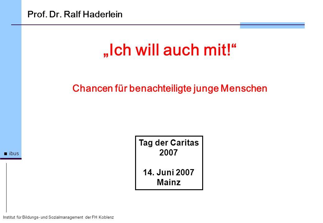 Institut für Bildungs- und Sozialmanagement der FH Koblenz ibus Prof. Dr. Ralf Haderlein Ich will auch mit! Chancen für benachteiligte junge Menschen