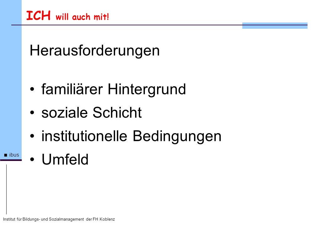 Institut für Bildungs- und Sozialmanagement der FH Koblenz ibus ICH will auch mit! Herausforderungen familiärer Hintergrund soziale Schicht institutio