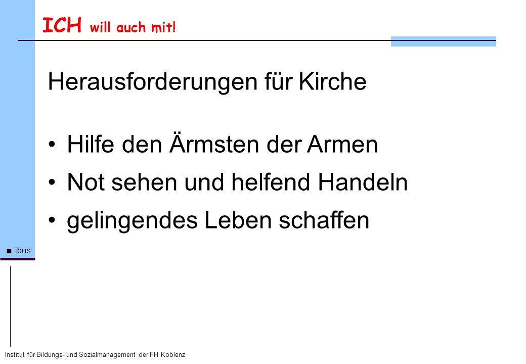 Institut für Bildungs- und Sozialmanagement der FH Koblenz ibus ICH will auch mit! Herausforderungen für Kirche Hilfe den Ärmsten der Armen Not sehen