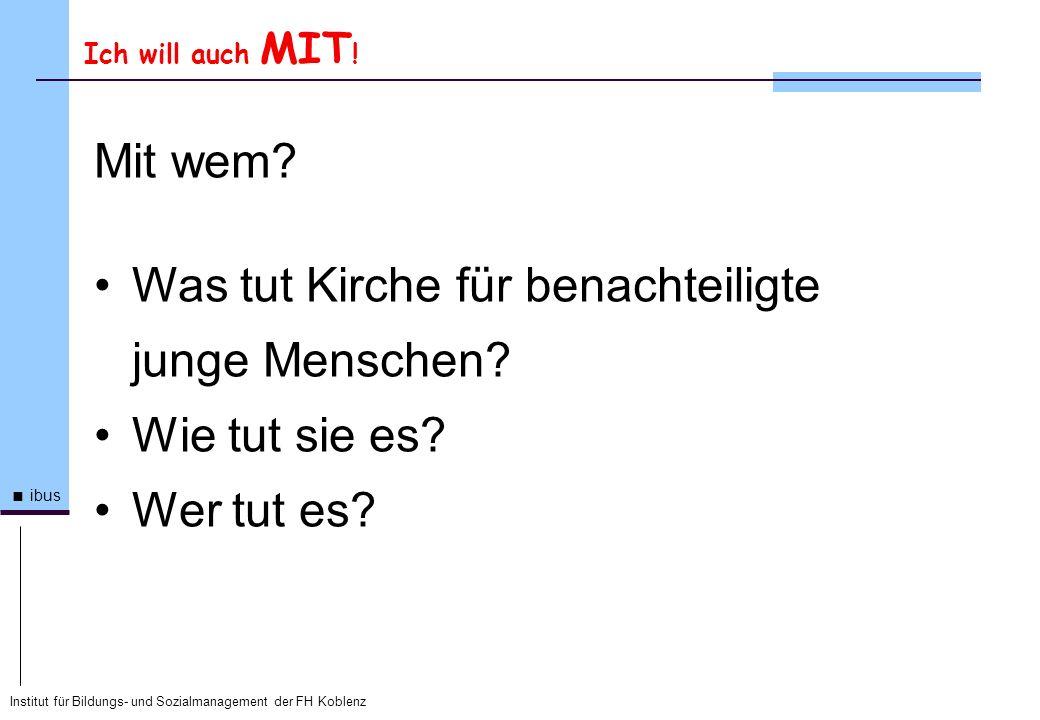 Institut für Bildungs- und Sozialmanagement der FH Koblenz ibus Ich will auch MIT ! Mit wem? Was tut Kirche für benachteiligte junge Menschen? Wie tut