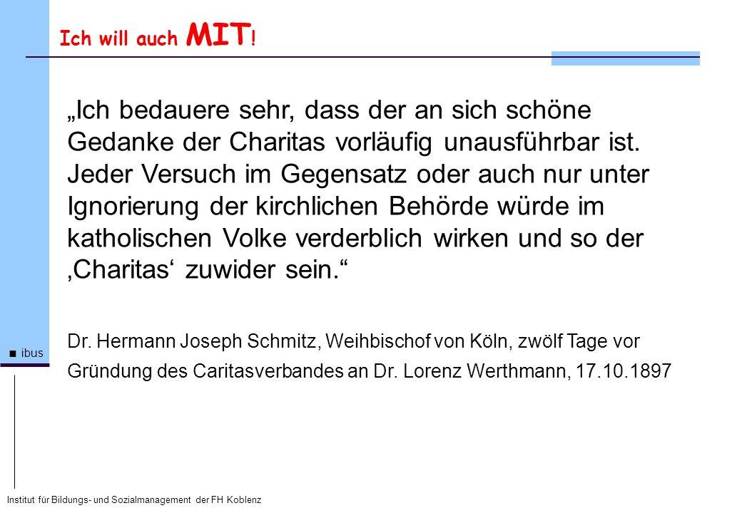 Institut für Bildungs- und Sozialmanagement der FH Koblenz ibus Ich will auch MIT ! Ich bedauere sehr, dass der an sich schöne Gedanke der Charitas vo