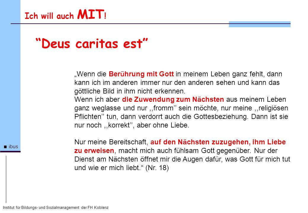 Institut für Bildungs- und Sozialmanagement der FH Koblenz ibus Ich will auch MIT ! Deus caritas est Wenn die Ber ü hrung mit Gott in meinem Leben gan