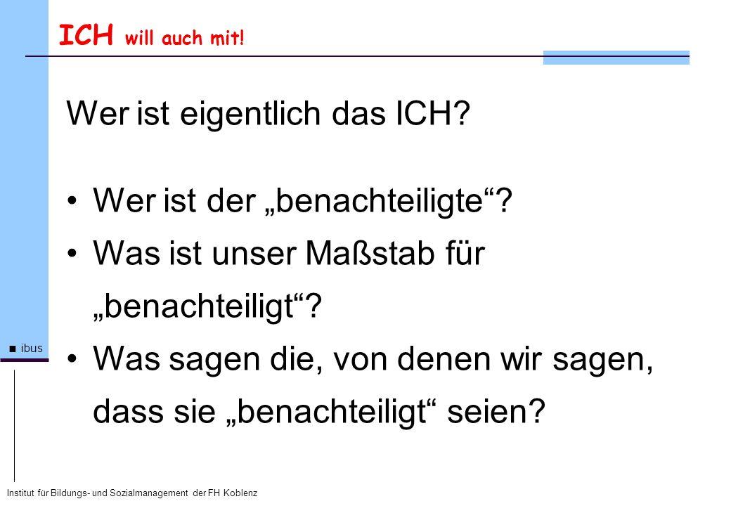 Institut für Bildungs- und Sozialmanagement der FH Koblenz ibus ICH will auch mit! Wer ist eigentlich das ICH? Wer ist der benachteiligte? Was ist uns