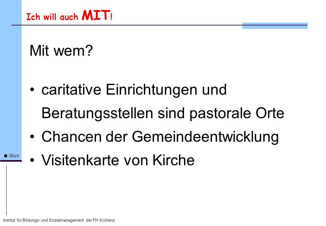 Institut für Bildungs- und Sozialmanagement der FH Koblenz ibus Ich will auch MIT ! Mit wem? caritative Einrichtungen und Beratungsstellen sind pastor