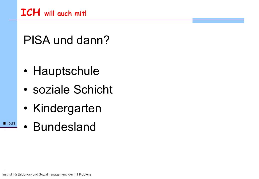 Institut für Bildungs- und Sozialmanagement der FH Koblenz ibus ICH will auch mit! PISA und dann? Hauptschule soziale Schicht Kindergarten Bundesland