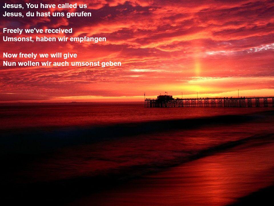 Jesus, You have called us Jesus, du hast uns gerufen Freely we've received Umsonst, haben wir empfangen Now freely we will give Nun wollen wir auch um