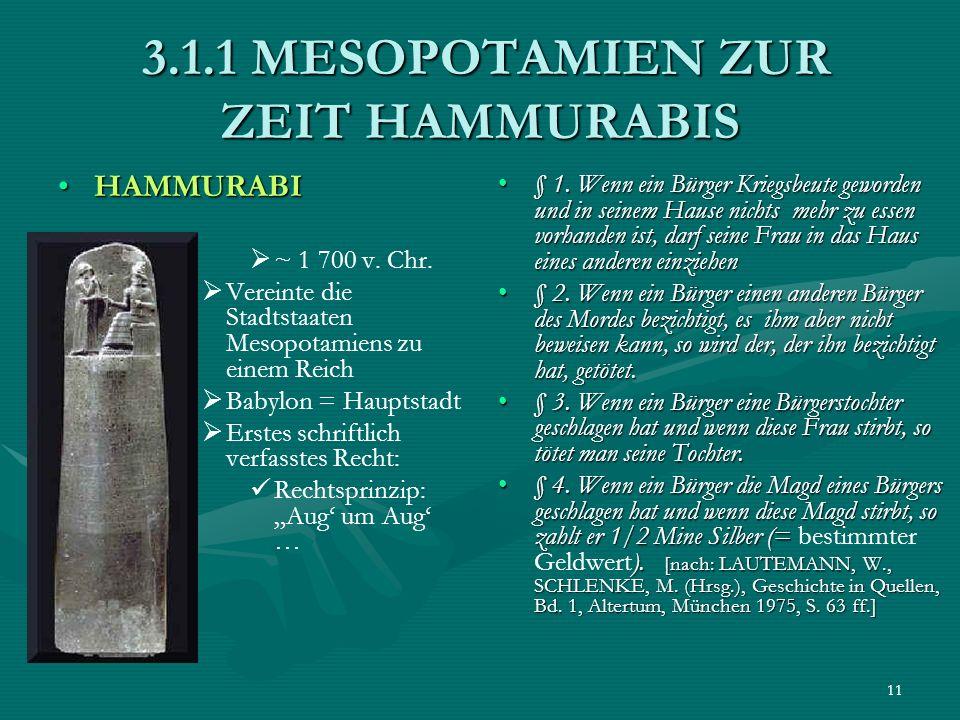 11 3.1.1 MESOPOTAMIEN ZUR ZEIT HAMMURABIS 3.1.1 MESOPOTAMIEN ZUR ZEIT HAMMURABIS HAMMURABIHAMMURABI ~ 1 700 v. Chr. Vereinte die Stadtstaaten Mesopota