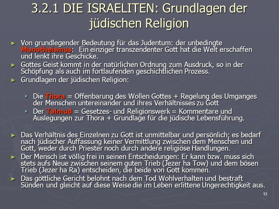 13 3.2.1 DIE ISRAELITEN: Grundlagen der jüdischen Religion Von grundlegender Bedeutung für das Judentum: der unbedingte Monotheismus: Ein einziger tra