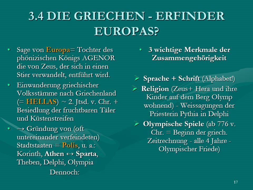 17 3.4 DIE GRIECHEN - ERFINDER EUROPAS? Sage von Europa= Tochter des phönizischen Königs AGENOR die von Zeus, der sich in einen Stier verwandelt, entf