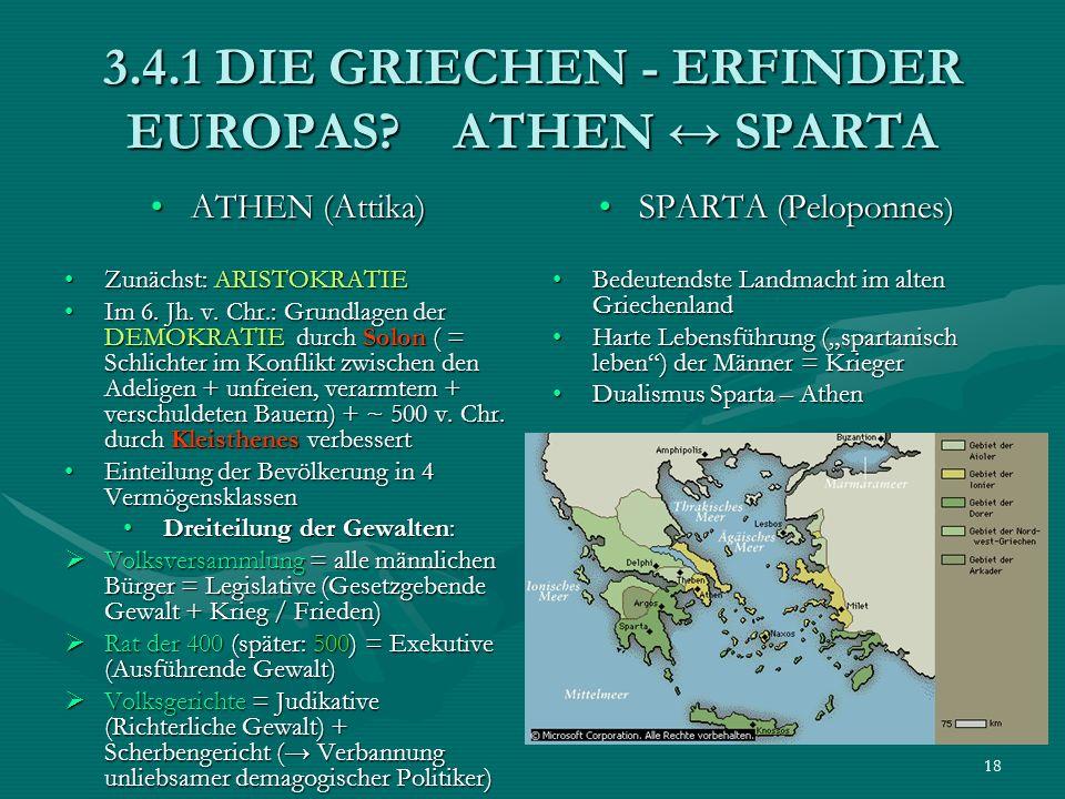 18 3.4.1 DIE GRIECHEN - ERFINDER EUROPAS? ATHEN SPARTA ATHEN (Attika)ATHEN (Attika) Zunächst: ARISTOKRATIEZunächst: ARISTOKRATIE Im 6. Jh. v. Chr.: Gr
