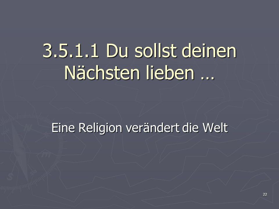 22 3.5.1.1 Du sollst deinen Nächsten lieben … Eine Religion verändert die Welt