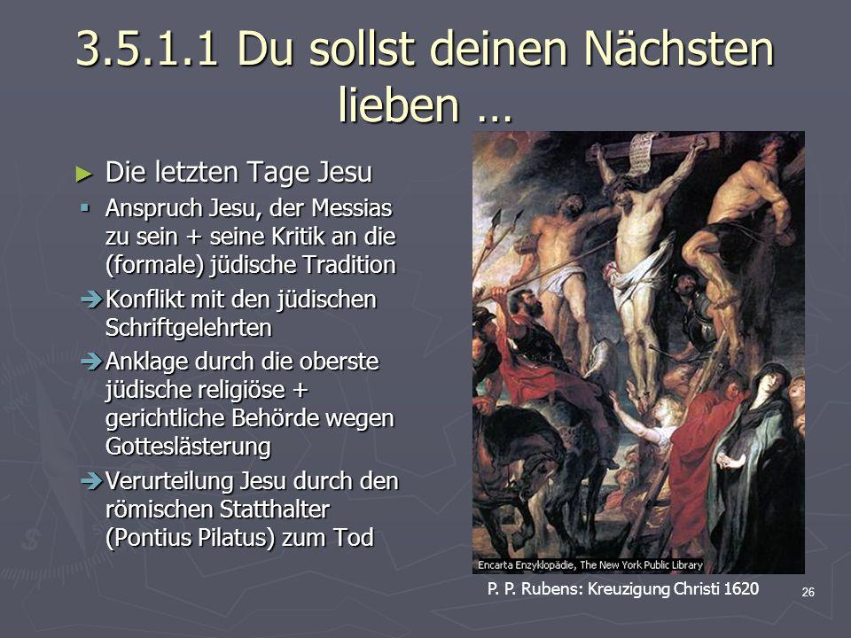 26 3.5.1.1 Du sollst deinen Nächsten lieben … Die letzten Tage Jesu Die letzten Tage Jesu Anspruch Jesu, der Messias zu sein + seine Kritik an die (fo