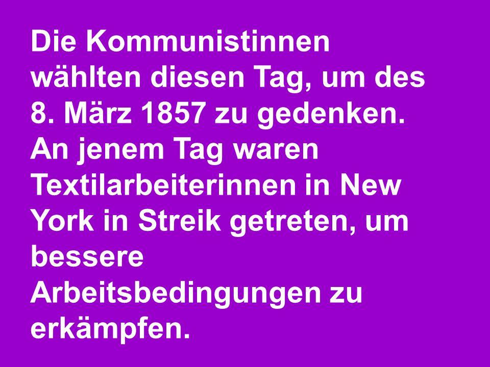 Die Kommunistinnen wählten diesen Tag, um des 8. März 1857 zu gedenken.