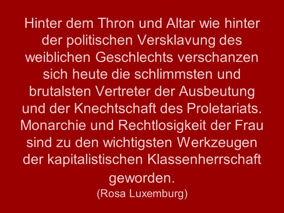 Hinter dem Thron und Altar wie hinter der politischen Versklavung des weiblichen Geschlechts verschanzen sich heute die schlimmsten und brutalsten Vertreter der Ausbeutung und der Knechtschaft des Proletariats.