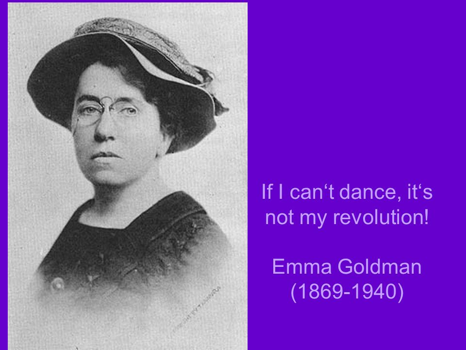 If I cant dance, its not my revolution! Emma Goldman ( )
