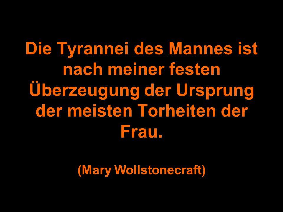Die Tyrannei des Mannes ist nach meiner festen Überzeugung der Ursprung der meisten Torheiten der Frau.