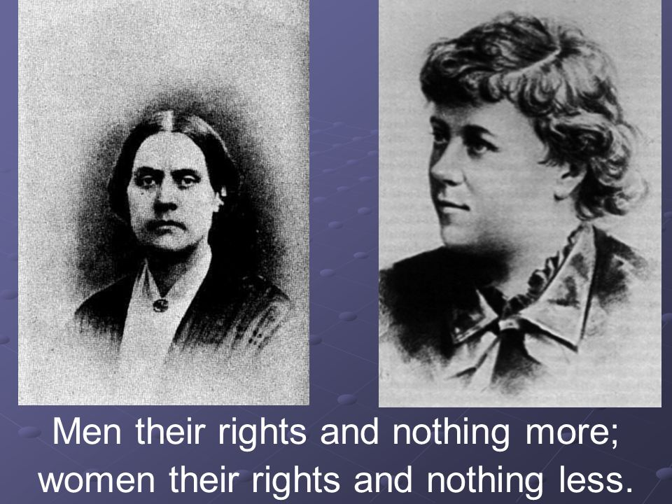 Men their rights and nothing more; women their rights and nothing less.