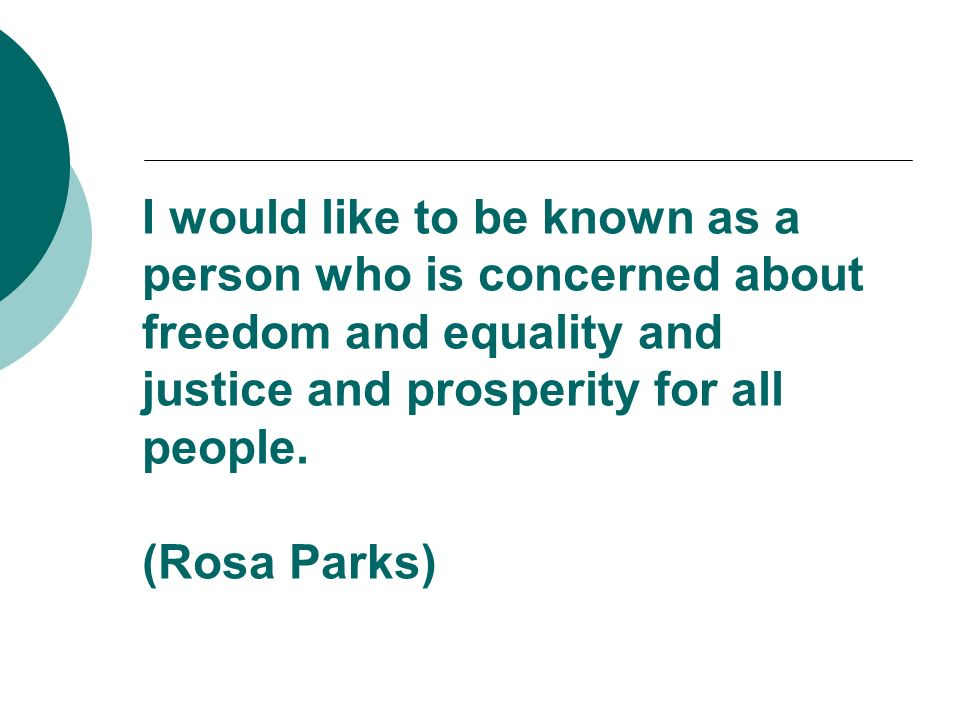 I would like to be known as a person who is concerned about freedom and equality and justice and prosperity for all people. (Rosa Parks)