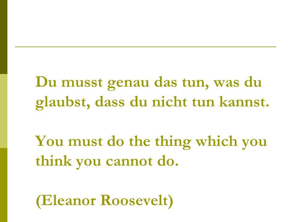 Du musst genau das tun, was du glaubst, dass du nicht tun kannst.