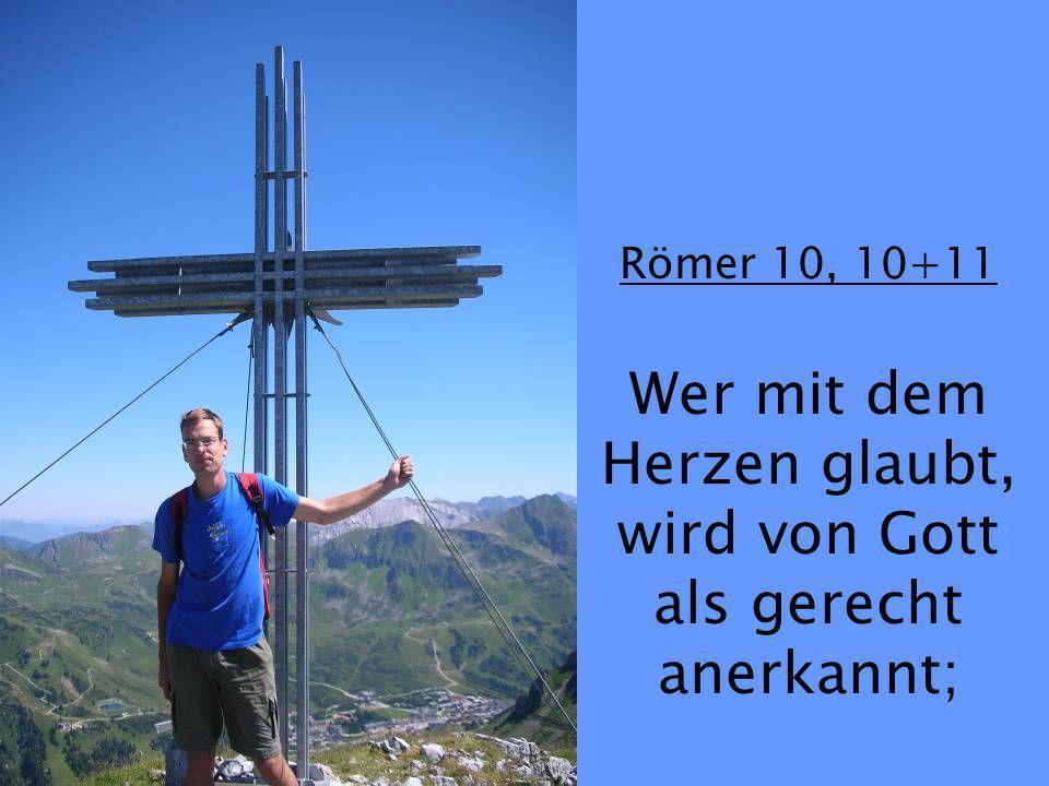 Römer 10, 10+11 Wer mit dem Herzen glaubt, wird von Gott als gerecht anerkannt;