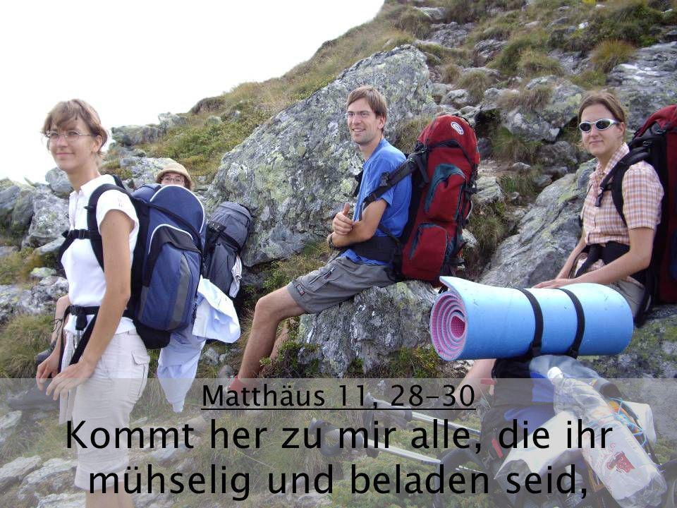 Matthäus 11, 28-30 Kommt her zu mir alle, die ihr mühselig und beladen seid,