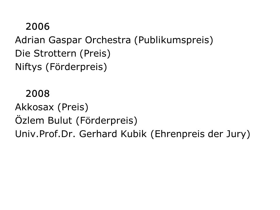 2006 Adrian Gaspar Orchestra (Publikumspreis) Die Strottern (Preis) Niftys (Förderpreis) 2008 Akkosax (Preis) Özlem Bulut (Förderpreis) Univ.Prof.Dr.