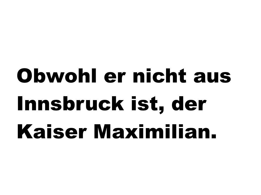 Obwohl er nicht aus Innsbruck ist, der Kaiser Maximilian.