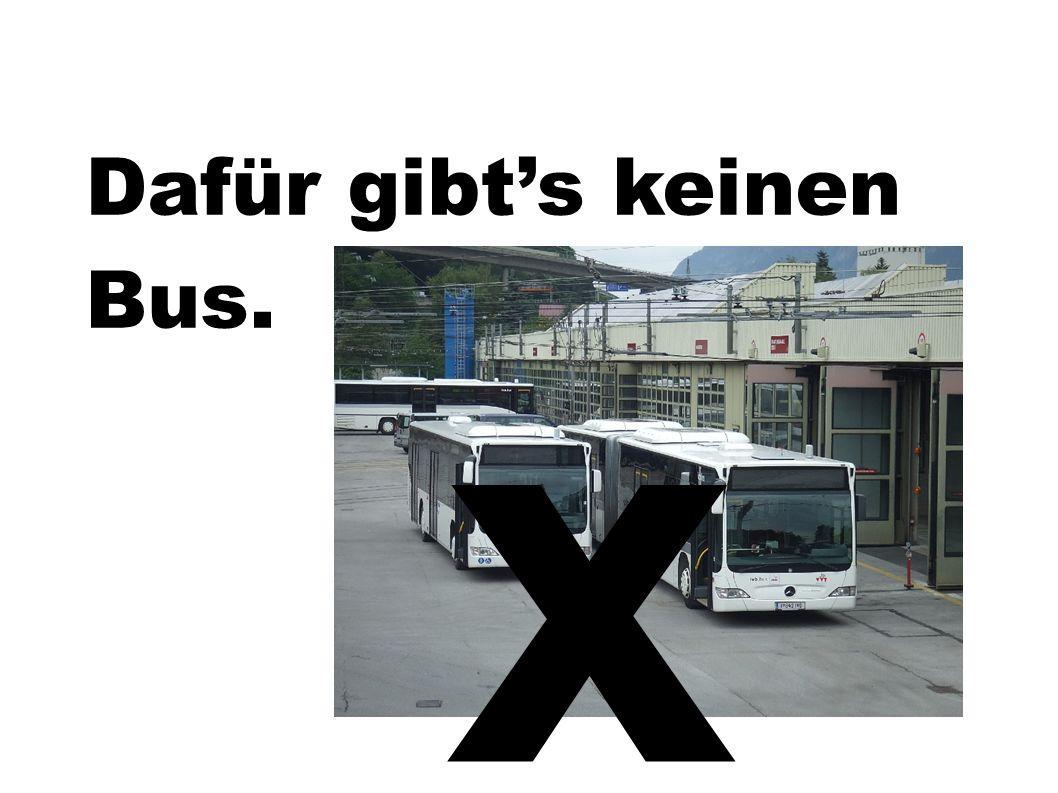 Dafür gibts keinen Bus. x