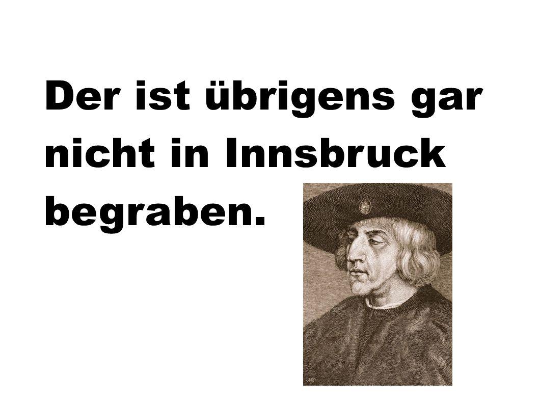 Der ist übrigens gar nicht in Innsbruck begraben.
