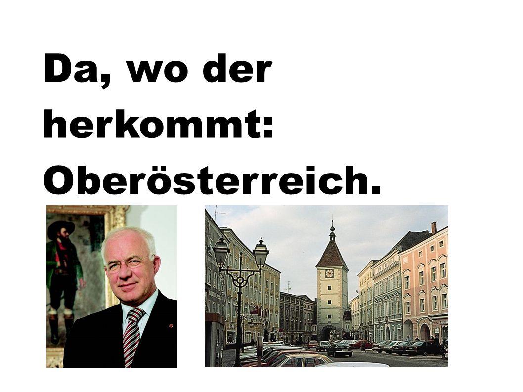 Da, wo der herkommt: Oberösterreich.