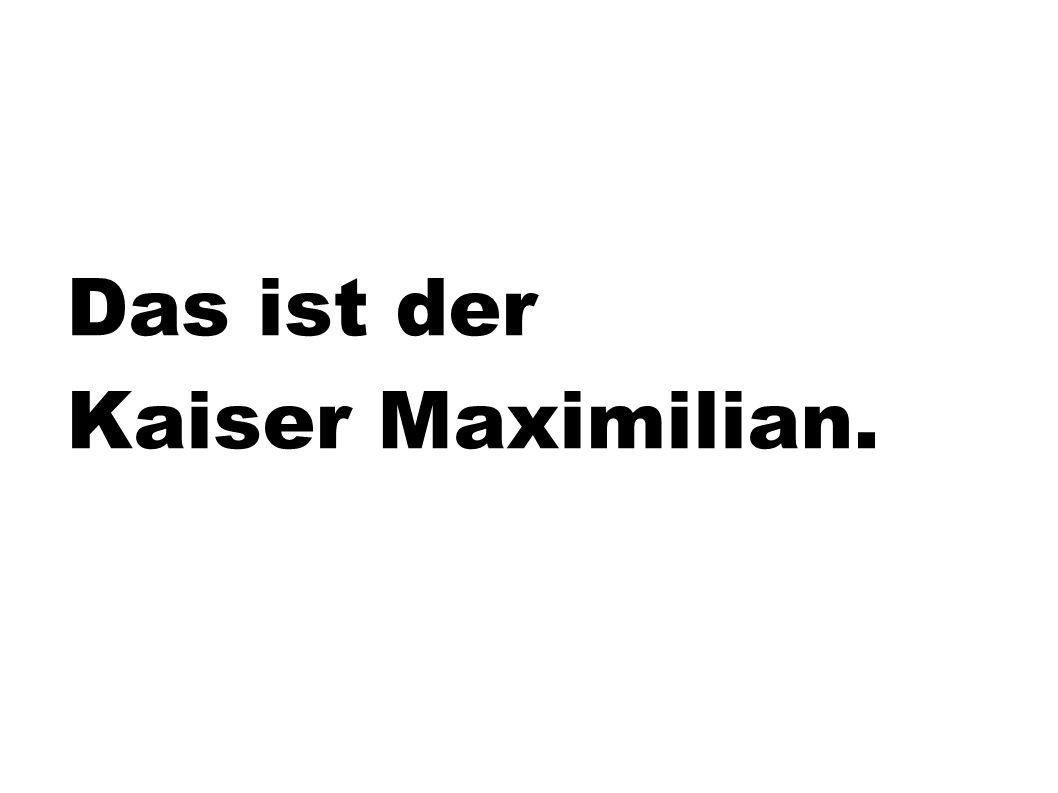 Das ist der Kaiser Maximilian.