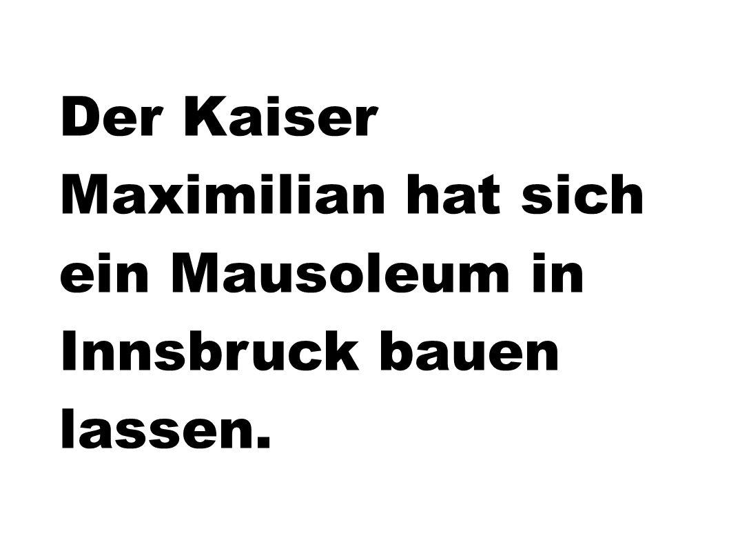Der Kaiser Maximilian hat sich ein Mausoleum in Innsbruck bauen lassen.
