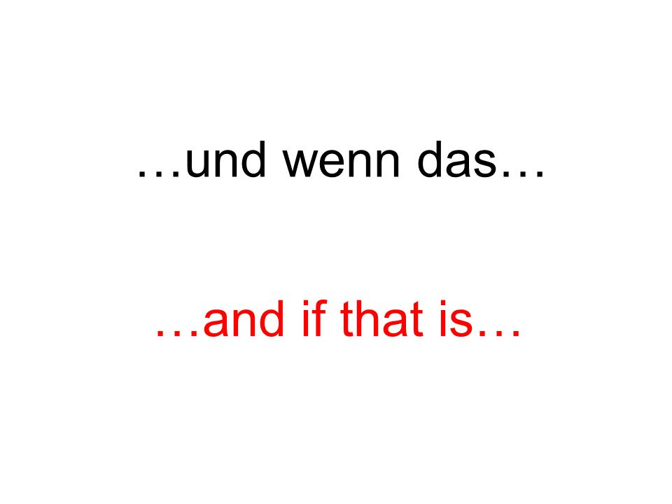 …und wenn das… …and if that is…