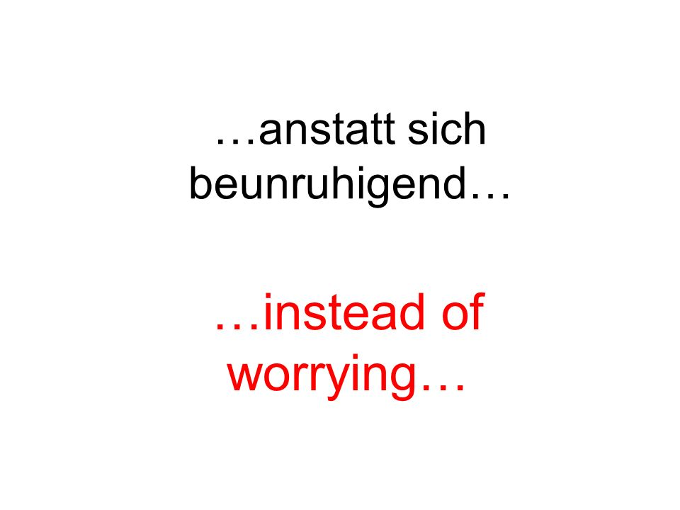 …anstatt sich beunruhigend… …instead of worrying…