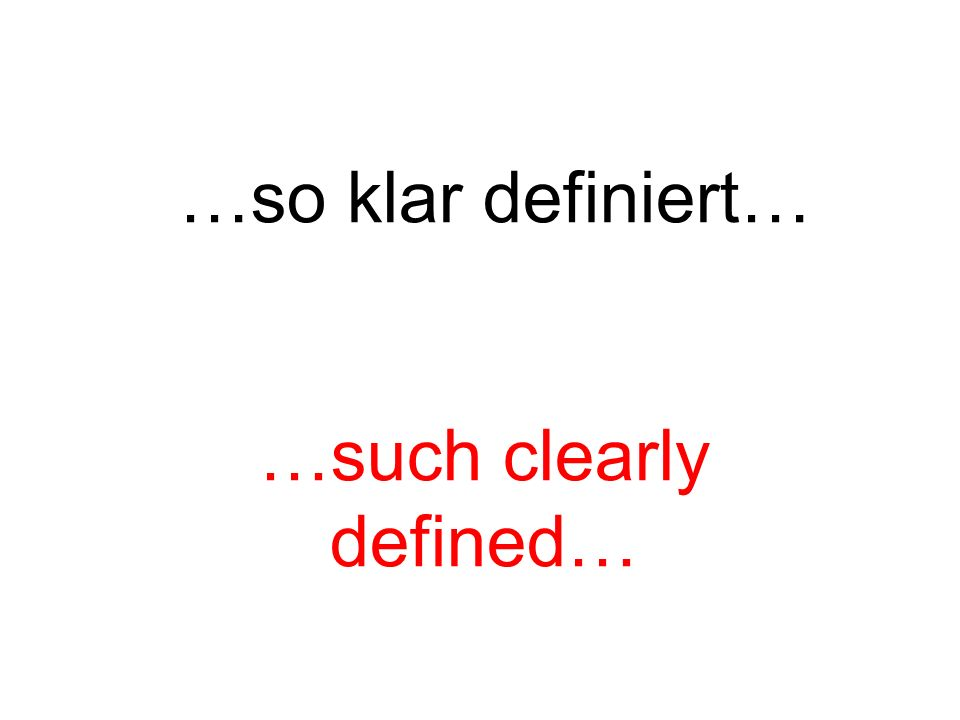 …so klar definiert… …such clearly defined…