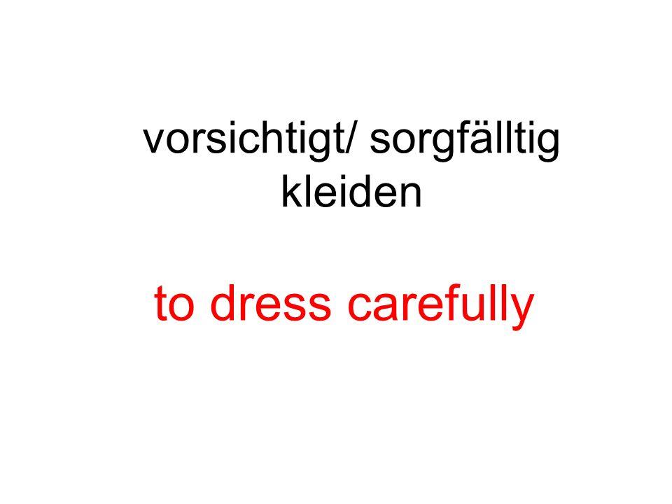 vorsichtigt/ sorgfälltig kleiden to dress carefully
