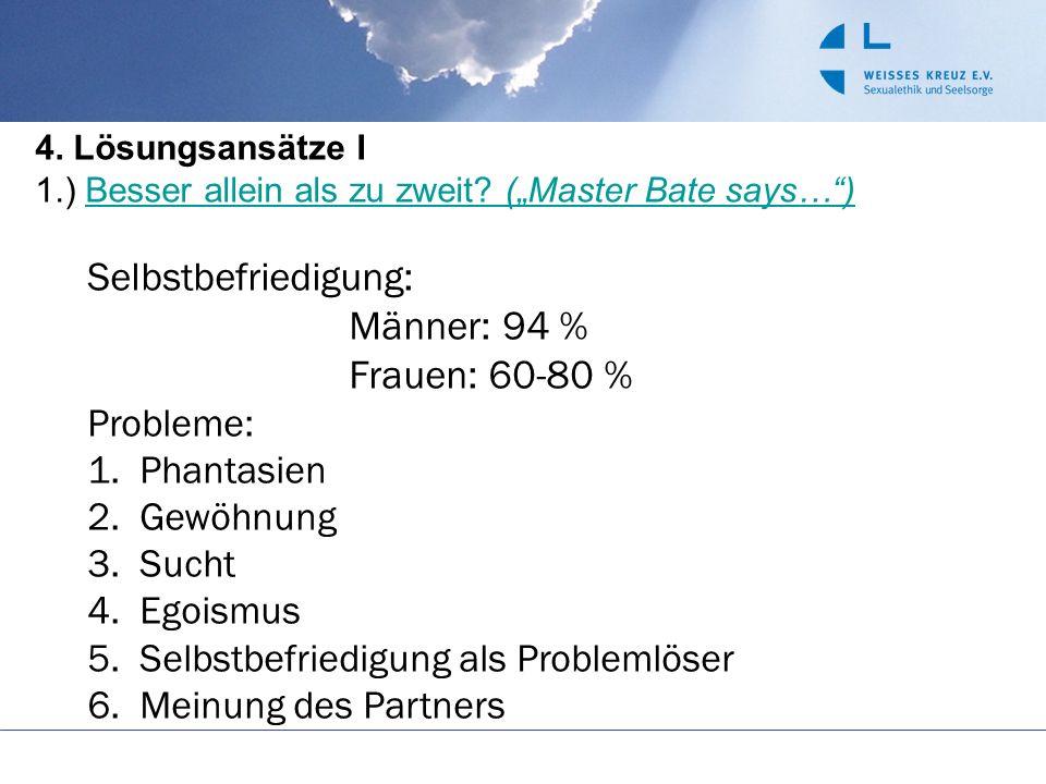 4. Lösungsansätze I 1.) Besser allein als zu zweit? (Master Bate says…)Besser allein als zu zweit? (Master Bate says…) Selbstbefriedigung: Männer: 94