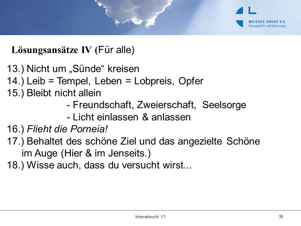 Internetsucht V138 Lösungsansätze IV ( Für alle) 13.) Nicht um Sünde kreisen 14.) Leib = Tempel, Leben = Lobpreis, Opfer 15.) Bleibt nicht allein - Fr