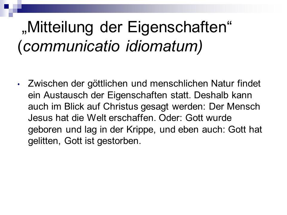 Mitteilung der Eigenschaften (communicatio idiomatum) Zwischen der göttlichen und menschlichen Natur findet ein Austausch der Eigenschaften statt. Des