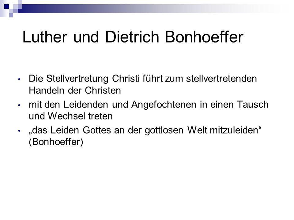 Luther und Dietrich Bonhoeffer Die Stellvertretung Christi führt zum stellvertretenden Handeln der Christen mit den Leidenden und Angefochtenen in ein