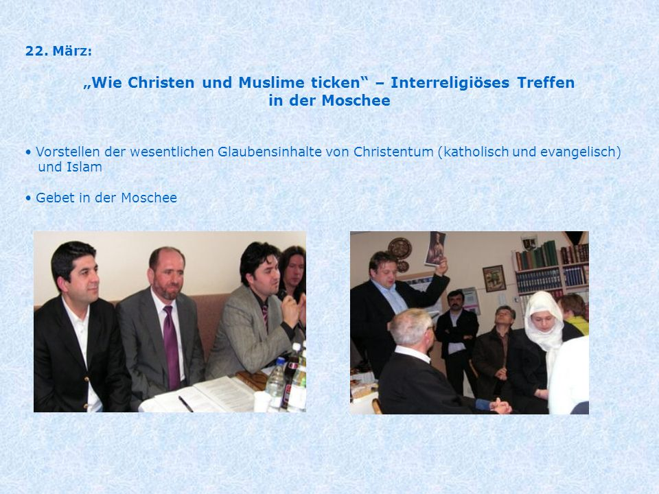 22. März: Wie Christen und Muslime ticken – Interreligiöses Treffen in der Moschee Vorstellen der wesentlichen Glaubensinhalte von Christentum (kathol