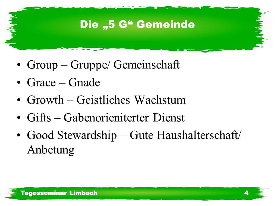 Tagesseminar Limbach4 Die 5 G Gemeinde Group – Gruppe/ Gemeinschaft Grace – Gnade Growth – Geistliches Wachstum Gifts – Gabenorieniterter Dienst Good Stewardship – Gute Haushalterschaft/ Anbetung