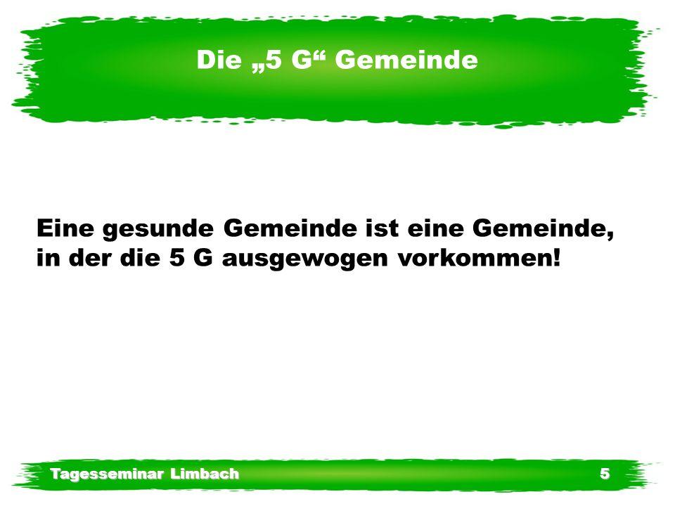 Tagesseminar Limbach5 Die 5 G Gemeinde Eine gesunde Gemeinde ist eine Gemeinde, in der die 5 G ausgewogen vorkommen!