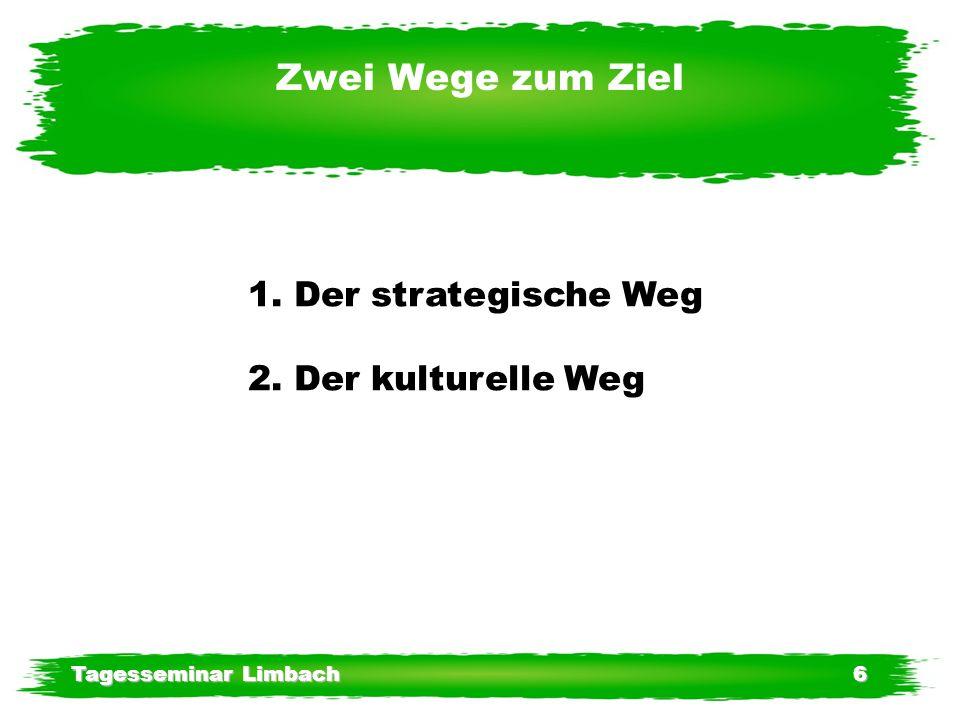 Tagesseminar Limbach6 Zwei Wege zum Ziel 1. Der strategische Weg 2. Der kulturelle Weg