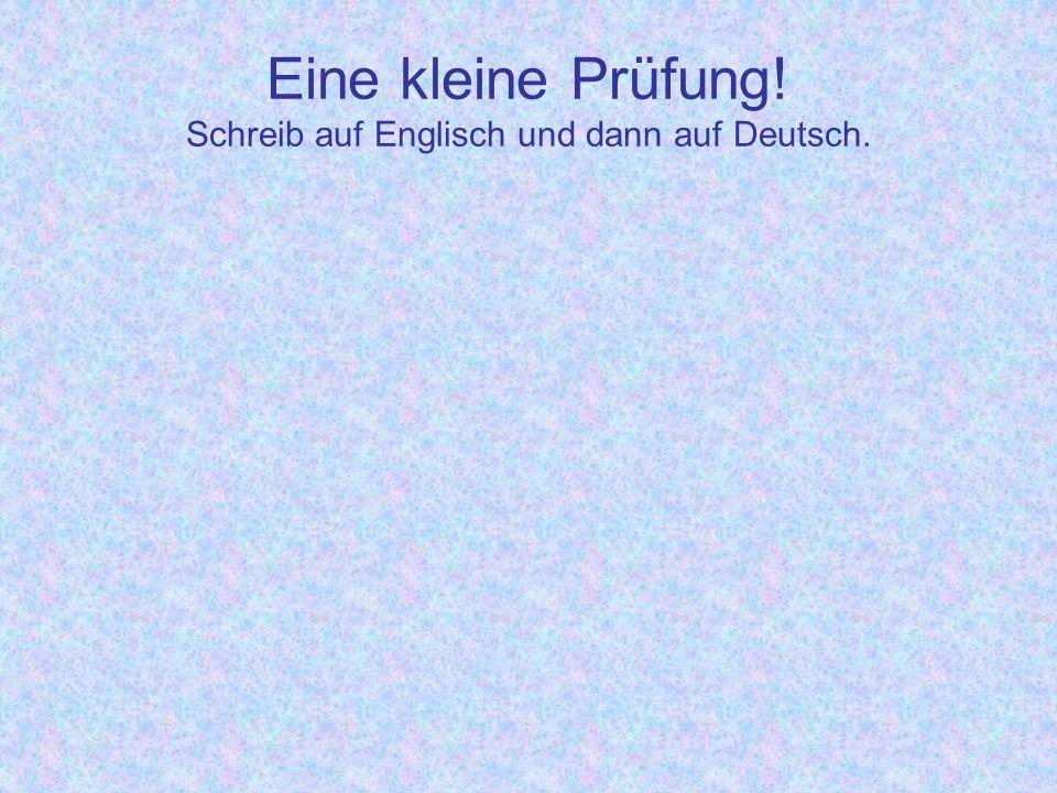 Eine kleine Prüfung! Schreib auf Englisch und dann auf Deutsch.