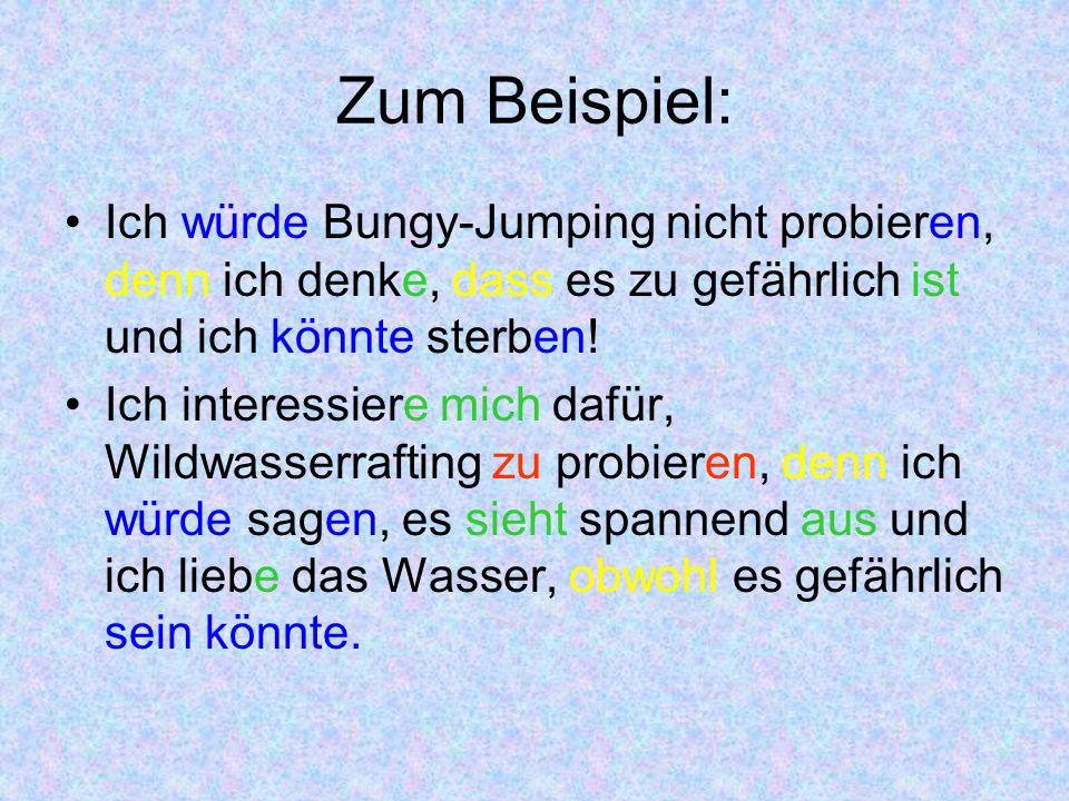 Zum Beispiel: Ich würde Bungy-Jumping nicht probieren, denn ich denke, dass es zu gefährlich ist und ich könnte sterben.