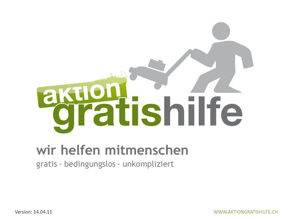 WWW.AKTIONGRATISHILFE.CH wir helfen mitmenschen gratis - bedingungslos - unkompliziert WWW.AKTIONGRATISHILFE.CHVersion: 14.04.11