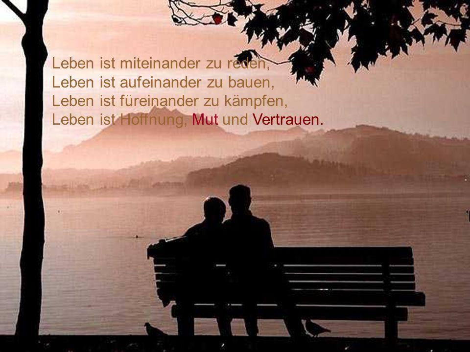 Leben ist miteinander zu reden, Leben ist aufeinander zu bauen, Leben ist füreinander zu kämpfen, Leben ist Hoffnung, Mut und Vertrauen.