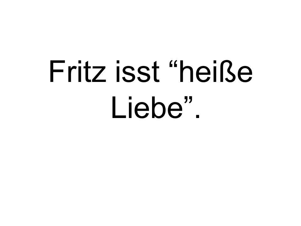 Fritz isst heiße Liebe.